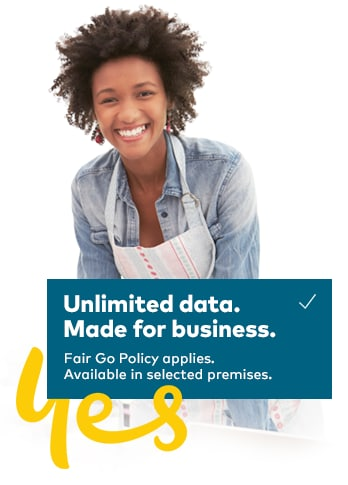 Unlimited data. Made for business. Fair Go Policy applies. Available in selected premises.