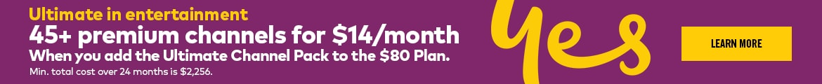 Ultimate in entertainment with 45+ premium channels for $14 per month when you add the Ultimate Channel Pack to the 80 Plan
