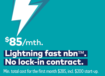 $85 per month. Lightning fast nbn&trade. No lock-in contract. Minimum total cost for the first month $285, including $200 start-up.