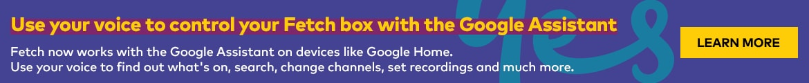 Use your voice to control your Fetch box with Google Home. Fetch now works with the Google Assistant on devices like Google Home. Use your voice to find out what's on,search,change channels, set recordings and much more.