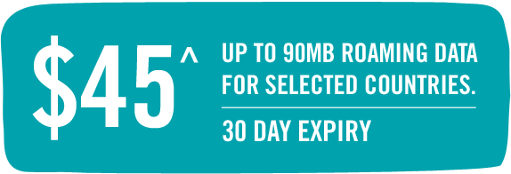 $45^ - Up to 90MB ROAMING DATA FOR SELECTED COUNTRIES. - 30 DAY EXPIRY